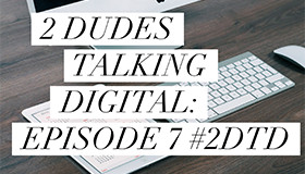 2 Dudes Talking Digital Episode 7 Thumbnail