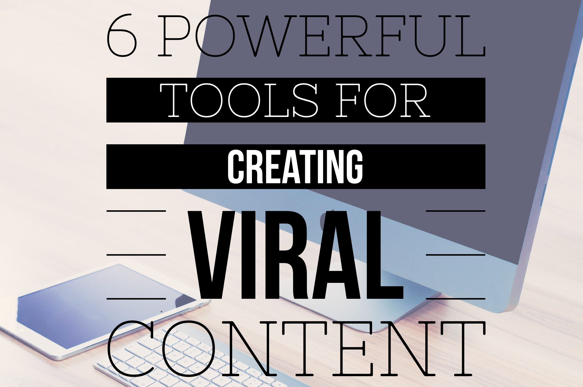 6 Power Tools For Creating Viral Content